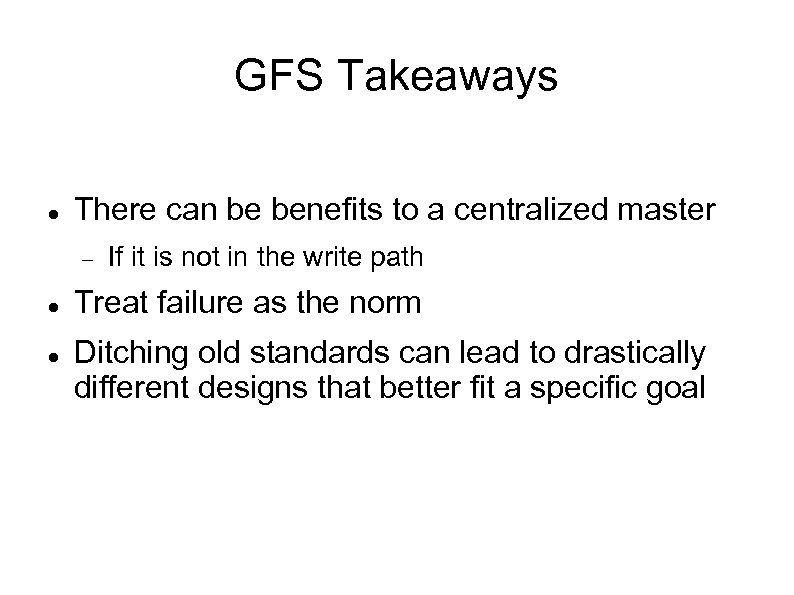 GFS Takeaways There can be benefits to a centralized master If it is not