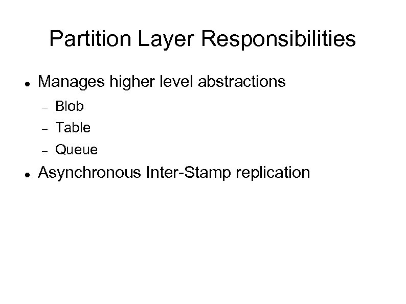 Partition Layer Responsibilities Manages higher level abstractions Table Blob Queue Asynchronous Inter-Stamp replication