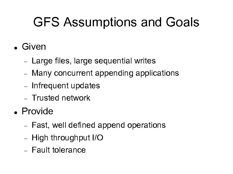 GFS Assumptions and Goals Given Many concurrent appending applications Infrequent updates Large files, large