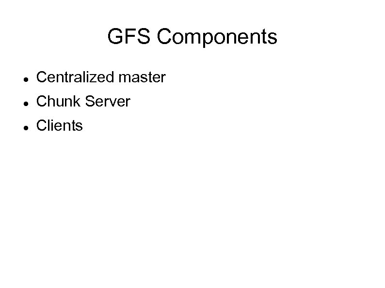 GFS Components Centralized master Chunk Server Clients