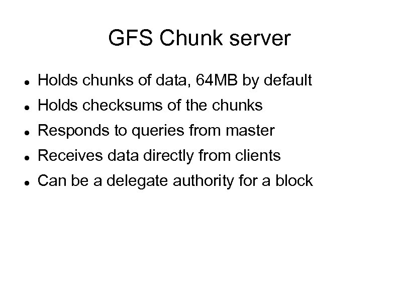 GFS Chunk server Holds chunks of data, 64 MB by default Holds checksums of