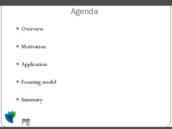 Agenda Overview Motivation Application Focusing model Summary