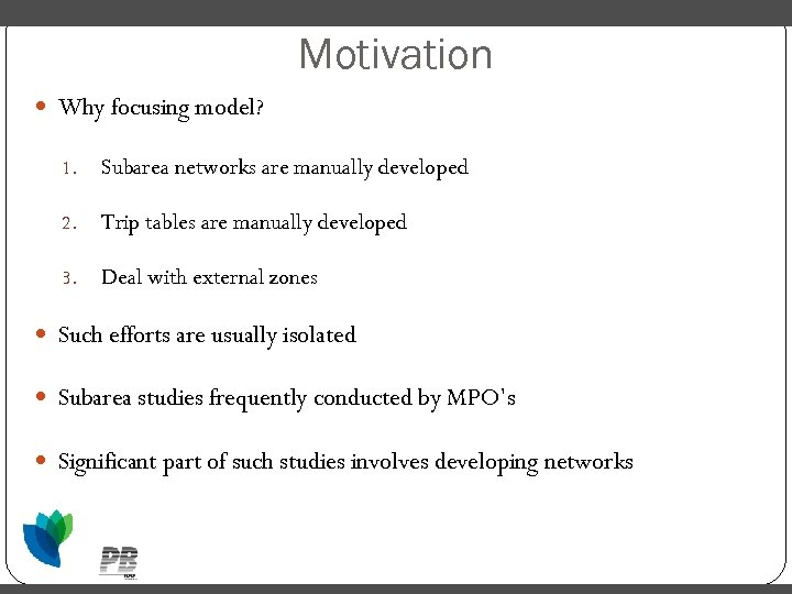 Motivation Why focusing model? 1. Subarea networks are manually developed 2. Trip tables are