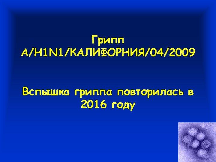 Грипп A/H 1 N 1/КАЛИФОРНИЯ/04/2009 Вспышка гриппа повторилась в 2016 году