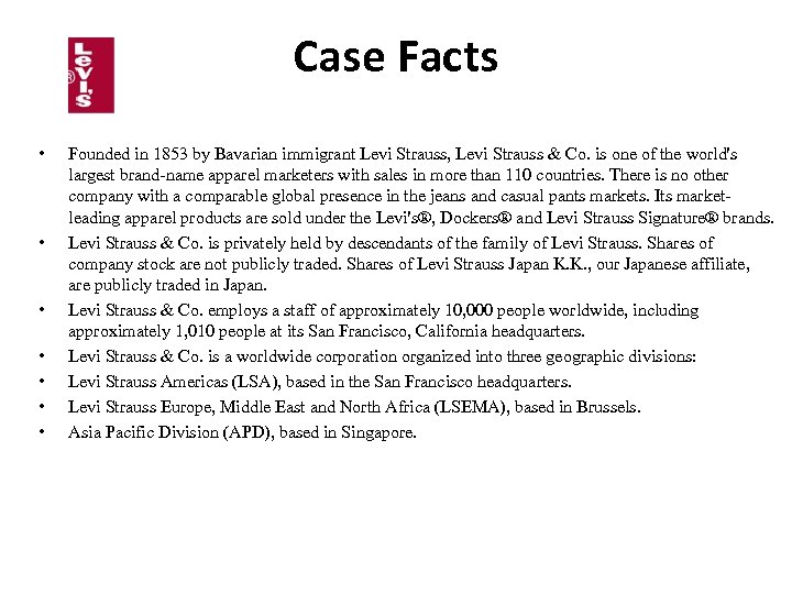 Case Facts • • Founded in 1853 by Bavarian immigrant Levi Strauss, Levi Strauss