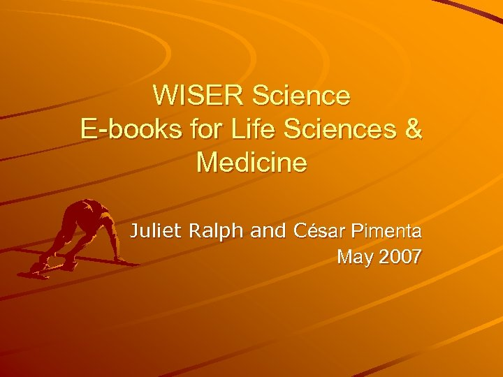 WISER Science E-books for Life Sciences & Medicine Juliet Ralph and César Pimenta May