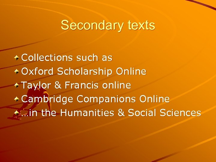 Secondary texts Collections such as Oxford Scholarship Online Taylor & Francis online Cambridge Companions