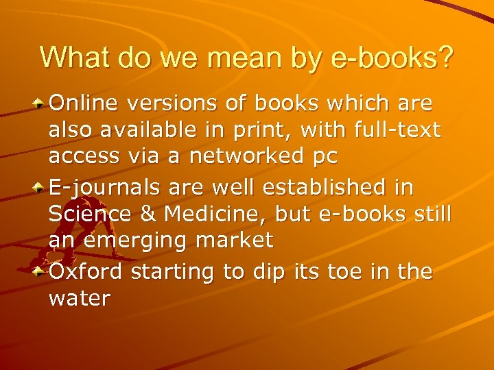 What do we mean by e-books? Online versions of books which are also available