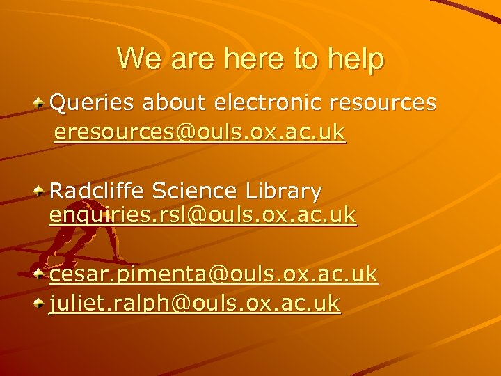 We are here to help Queries about electronic resources eresources@ouls. ox. ac. uk Radcliffe