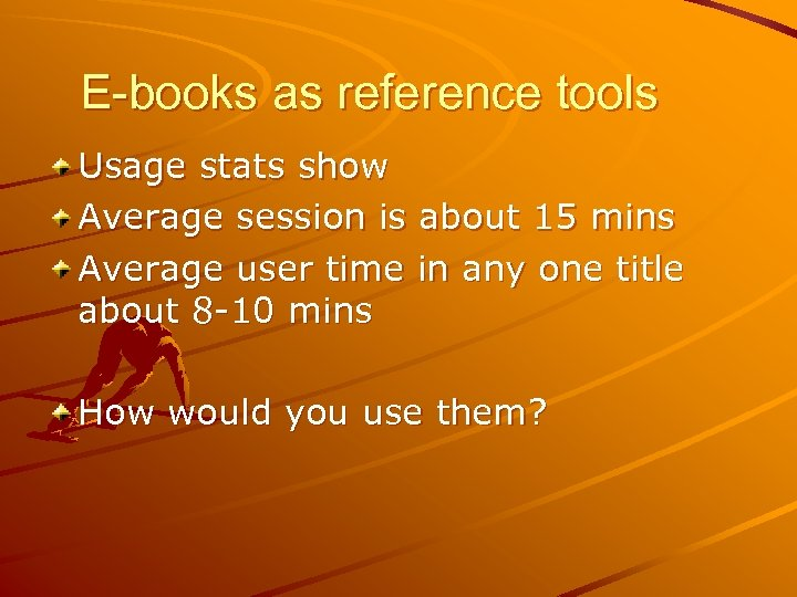 E-books as reference tools Usage stats show Average session is about 15 mins Average