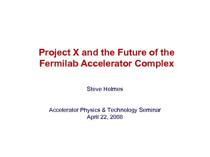Project X and the Future of the Fermilab Accelerator Complex Steve Holmes Accelerator Physics