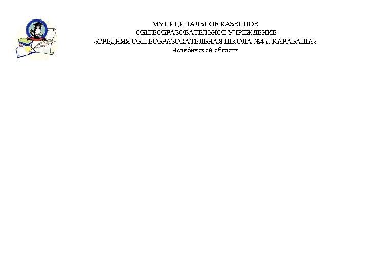 МУНИЦИПАЛЬНОЕ КАЗЕННОЕ ОБЩЕОБРАЗОВАТЕЛЬНОЕ УЧРЕЖДЕНИЕ «СРЕДНЯЯ ОБЩЕОБРАЗОВАТЕЛЬНАЯ ШКОЛА № 4 г. КАРАБАША» Челябинской области