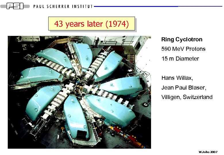 43 years later (1974) Ring Cyclotron 590 Me. V Protons 15 m Diameter Hans