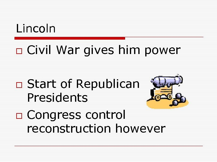 Lincoln o o o Civil War gives him power Start of Republican Presidents Congress