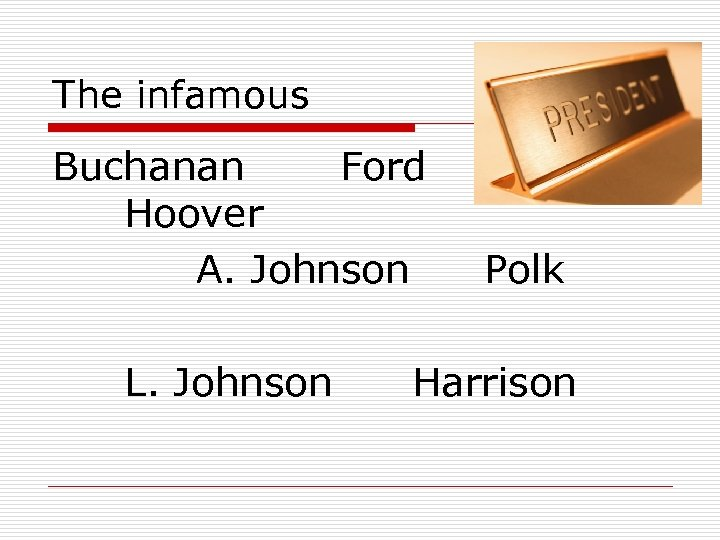 The infamous Buchanan Ford Hoover A. Johnson L. Johnson Polk Harrison