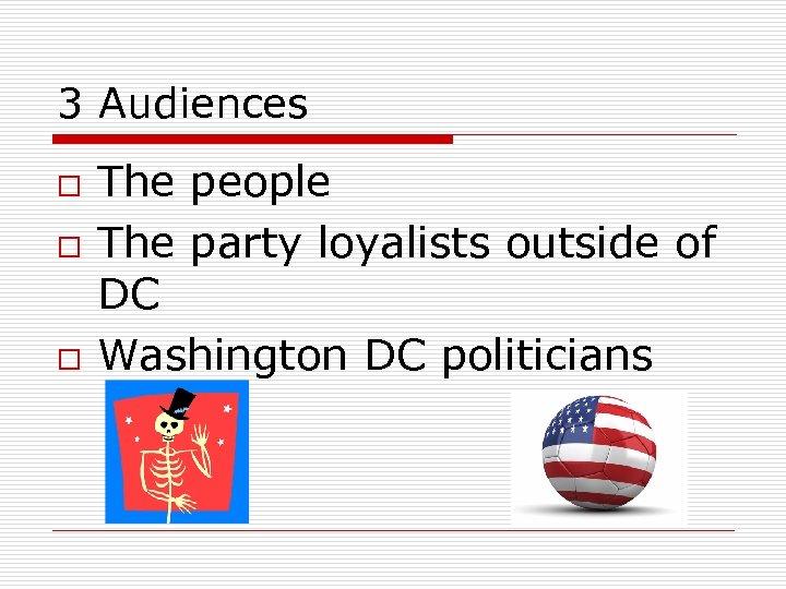 3 Audiences o o o The people The party loyalists outside of DC Washington