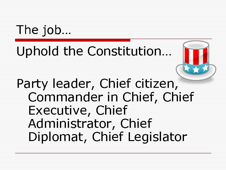 The job… Uphold the Constitution… Party leader, Chief citizen, Commander in Chief, Chief Executive,
