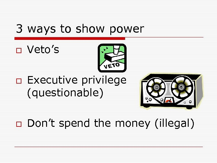 3 ways to show power o o o Veto's Executive privilege (questionable) Don't spend