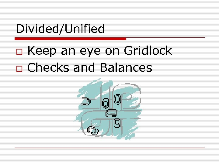 Divided/Unified o o Keep an eye on Gridlock Checks and Balances