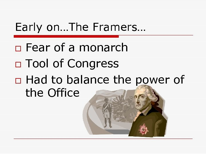 Early on…The Framers… o o o Fear of a monarch Tool of Congress Had