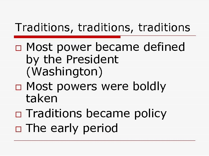 Traditions, traditions o o Most power became defined by the President (Washington) Most powers