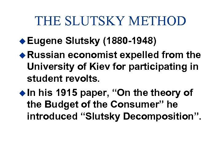 THE SLUTSKY METHOD u Eugene Slutsky (1880 -1948) u Russian economist expelled from the