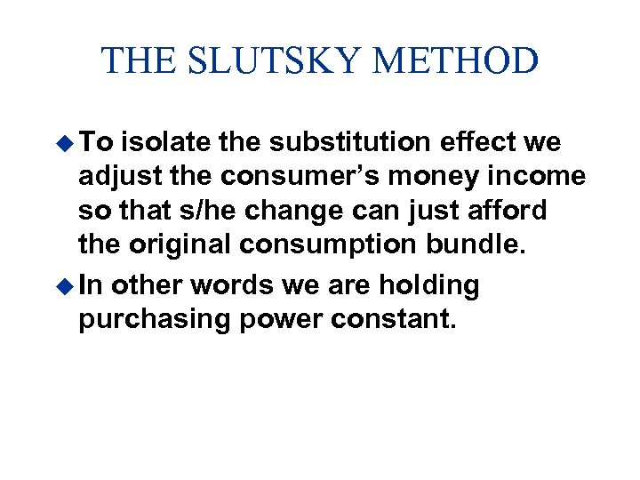 THE SLUTSKY METHOD u To isolate the substitution effect we adjust the consumer's money