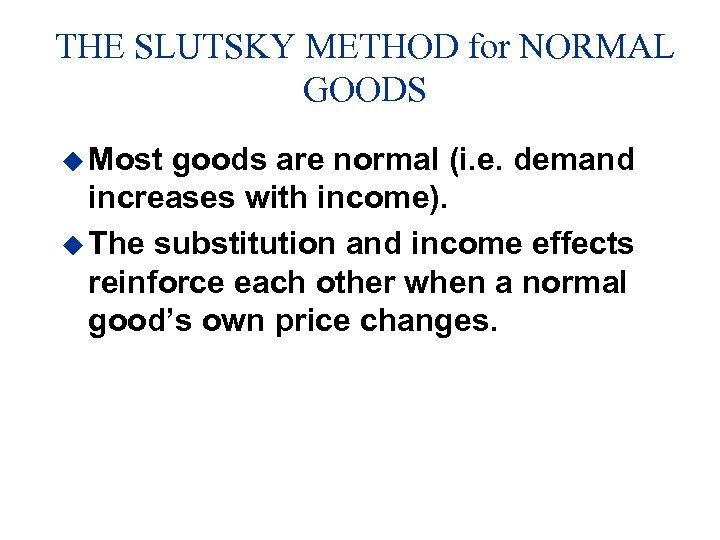 THE SLUTSKY METHOD for NORMAL GOODS u Most goods are normal (i. e. demand