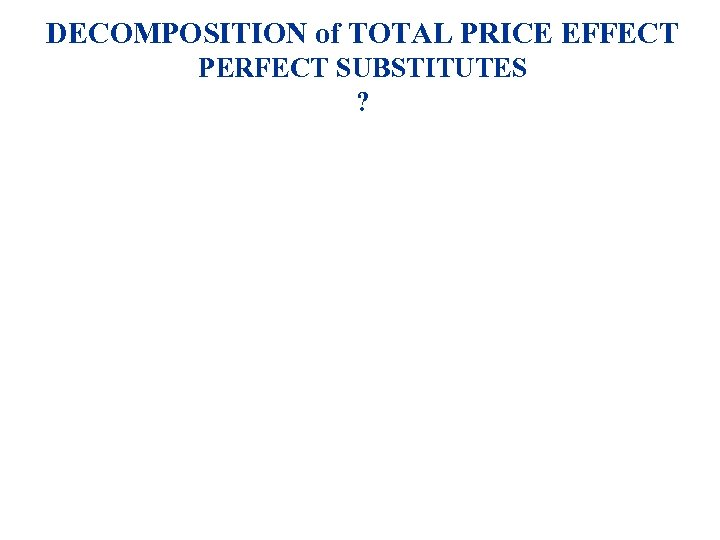 DECOMPOSITION of TOTAL PRICE EFFECT PERFECT SUBSTITUTES ?
