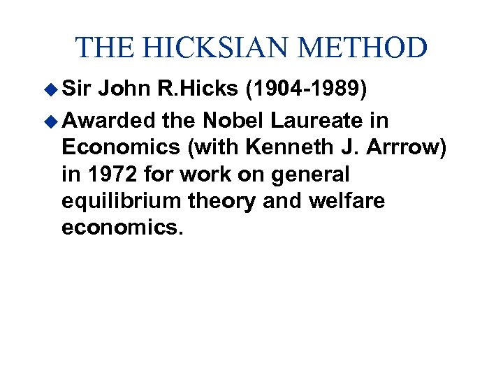 THE HICKSIAN METHOD u Sir John R. Hicks (1904 -1989) u Awarded the Nobel