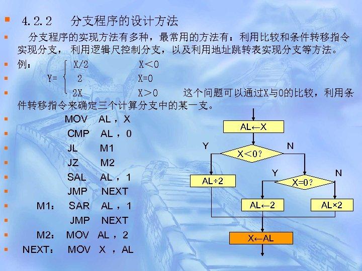 § § § § 4. 2. 2 分支程序的设计方法 分支程序的实现方法有多种,最常用的方法有:利用比较和条件转移指令 实现分支, 利用逻辑尺控制分支,以及利用地址跳转表实现分支等方法。 例: X/2 X<