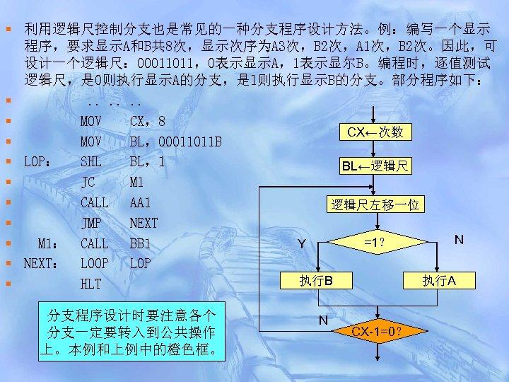 § 利用逻辑尺控制分支也是常见的一种分支程序设计方法。例:编写一个显示 程序,要求显示A和B共 8次,显示次序为A 3次,B 2次,A 1次,B 2次。因此,可 设计一个逻辑尺: 00011011,0表示显示A,1表示显尔B。编程时,逐值测试 逻辑尺,是 0则执行显示A的分支,是l则执行显示B的分支。部分程序如下: §. .