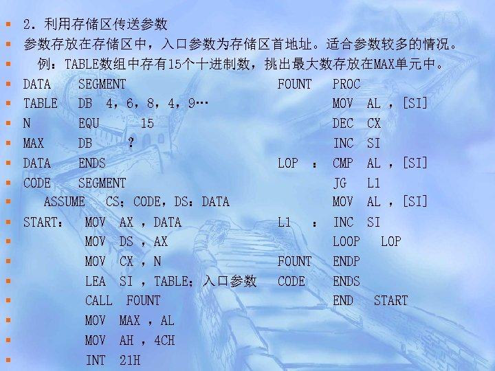 § § § § § 2.利用存储区传送参数 参数存放在存储区中,入口参数为存储区首地址。适合参数较多的情况。 例:TABLE数组中存有15个十进制数,挑出最大数存放在MAX单元中。 DATA SEGMENT FOUNT PROC TABLE DB