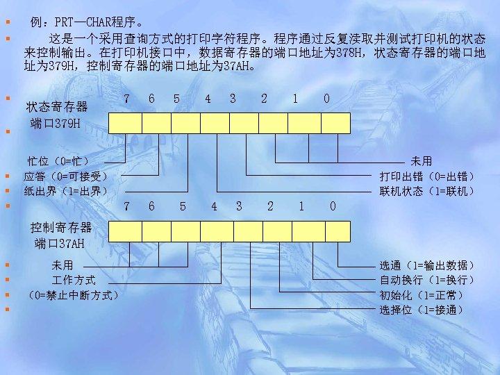 § § § 例:PRT—CHAR程序。 这是一个采用查询方式的打印字符程序。程序通过反复渎取并测试打印机的状态 来控制输出。在打印机接口中,数据寄存器的端口地址为 378 H,状态寄存器的端口地 址为 379 H,控制寄存器的端口地址为 37 AH。 7