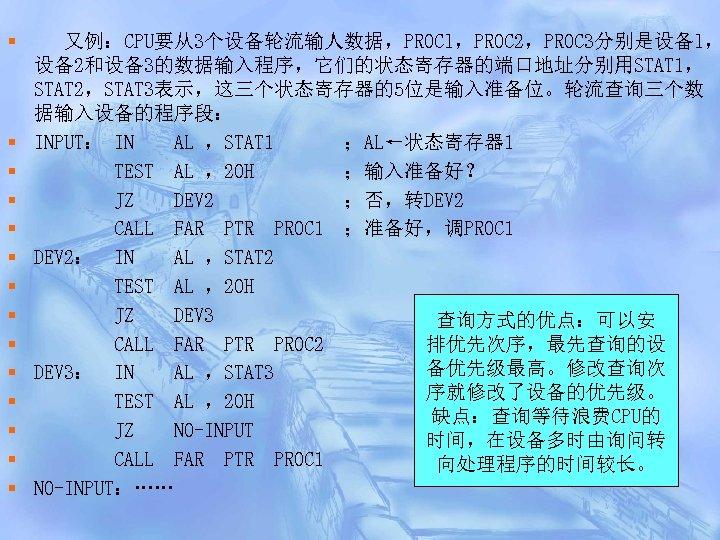 § § § § 又例:CPU要从3个设备轮流输人数据,PROCl,PROC 2,PROC 3分别是设备l, 设备2和设备3的数据输入程序,它们的状态寄存器的端口地址分别用STAT 1, STAT 2,STAT 3表示,这三个状态寄存器的5位是输入准备位。轮流查询三个数 据输入设备的程序段: INPUT: