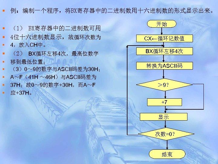 § 例:编制一个程序,将BX寄存器中的二进制数用十六进制数的形式显示出来。 § (1) BX寄存器中的二进制数可用 § 4位十六进制数显示,故循环次数为 § CX←循环记数值 4,放入CH中。 § (2) BX循环左移 4次,最高位数字