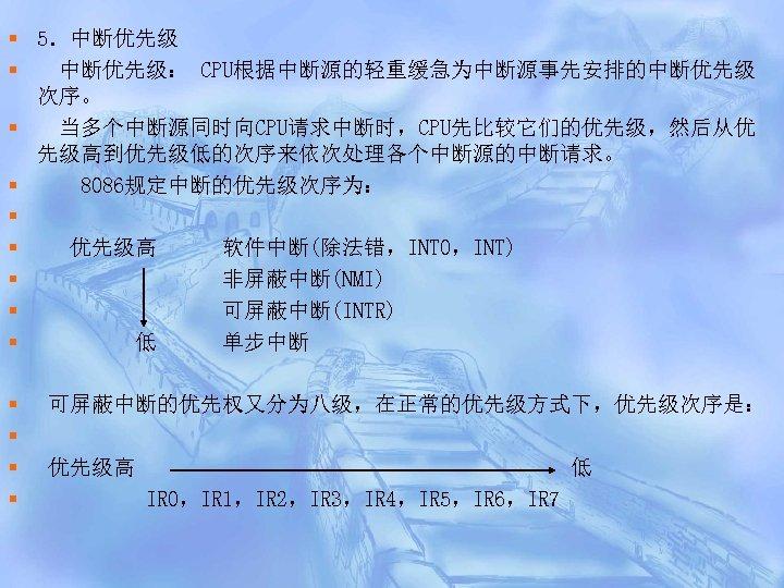 § 5.中断优先级 § 中断优先级: CPU根据中断源的轻重缓急为中断源事先安排的中断优先级 次序。 § 当多个中断源同时向CPU请求中断时,CPU先比较它们的优先级,然后从优 先级高到优先级低的次序来依次处理各个中断源的中断请求。 § 8086规定中断的优先级次序为: § § 优先级高