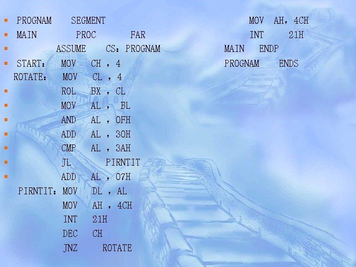 § PROGNAM SEGMENT § MAIN PROC FAR § ASSUME CS:PROGNAM § START: MOV CH