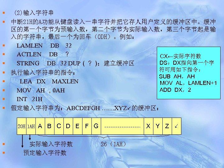 § (2)输入字符串 § 中断 21 H的A功能从键盘读入一串字符并把它存人用户定义的缓冲区中。缓冲 区的第一个字节为预输入数,第二个字节为实际输入数,第三个字节起是输 入的字符串,最后一个为回车(0 DH)。例如: § LAMLEN DB 32 §