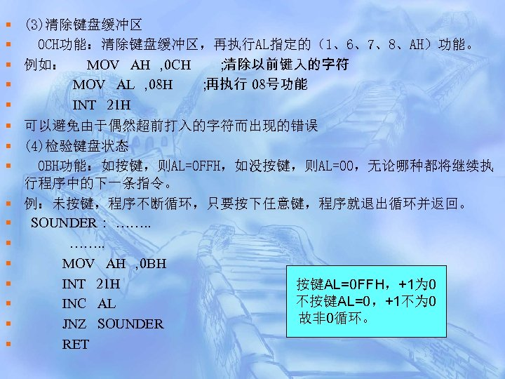 § § § § (3)清除键盘缓冲区 0 CH功能:清除键盘缓冲区,再执行AL指定的(1、6、7、8、AH)功能。 例如: MOV AH , 0 CH ;