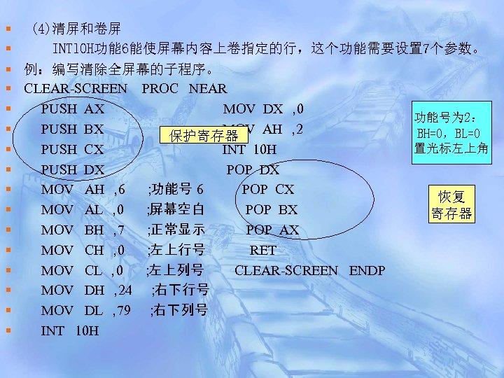 § (4)清屏和卷屏 § INTl 0 H功能 6能使屏幕内容上卷指定的行,这个功能需要设置 7个参数。 § 例:编写清除全屏幕的子程序。 § CLEAR-SCREEN PROC NEAR
