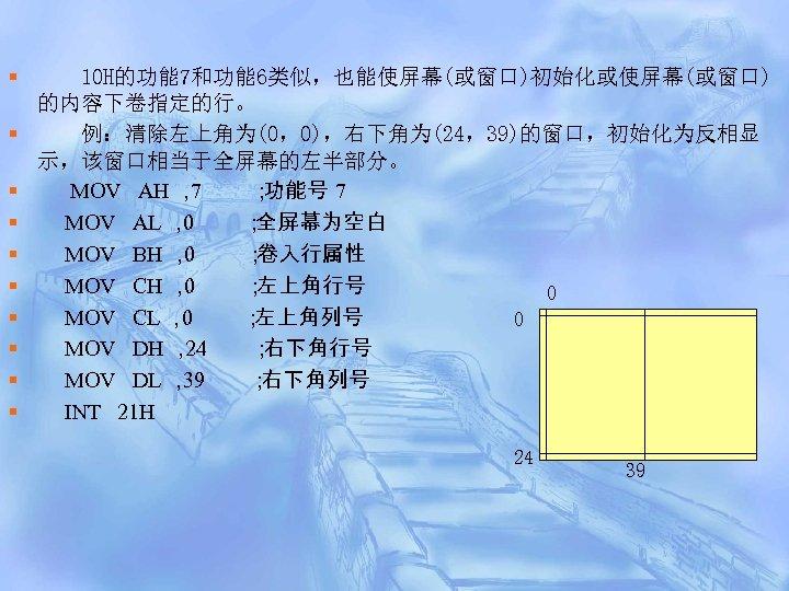 § § § § § 10 H的功能 7和功能 6类似,也能使屏幕(或窗口)初始化或使屏幕(或窗口) 的内容下卷指定的行。 例:清除左上角为(0,0),右下角为(24,39)的窗口,初始化为反相显 示,该窗口相当于全屏幕的左半部分。 MOV AH