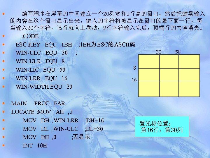 § § § § 编写程序在屏幕的中间建立一个 20列宽和9行高的窗口,然后把键盘输入 的内容在这个窗口显示出来。键人的字符将被显示在窗口的最下面一行,每 当输入 20个字符,该行就向上卷动,9行字符输入完后,顶端行的内容消失。. CODE ESC-KEY EQU 1 BH