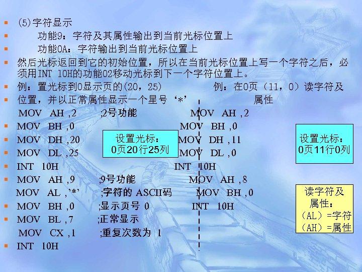 § (5)字符显示 § 功能 9:字符及其属性输出到当前光标位置上 § 功能 0 A:字符输出到当前光标位置上 § 然后光标返回到它的初始位置,所以在当前光标位置上写一个字符之后,必 须用INT l 0