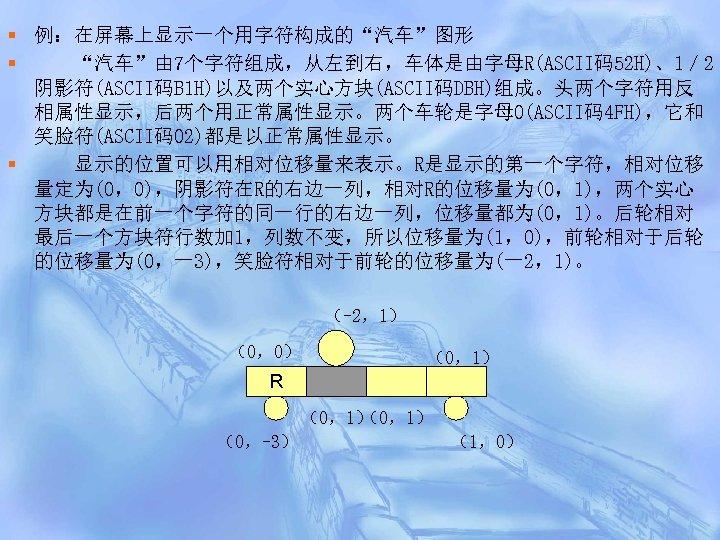 """§ 例:在屏幕上显示一个用字符构成的""""汽车""""图形 § """"汽车""""由 7个字符组成,从左到右,车体是由字母R(ASCII码52 H)、1/ 2 阴影符(ASCII码B 1 H)以及两个实心方块(ASCII码DBH)组成。头两个字符用反 相属性显示,后两个用正常属性显示。两个车轮是字母O(ASCII码4 FH),它和 笑脸符(ASCII码02)都是以正常属性显示。 §"""