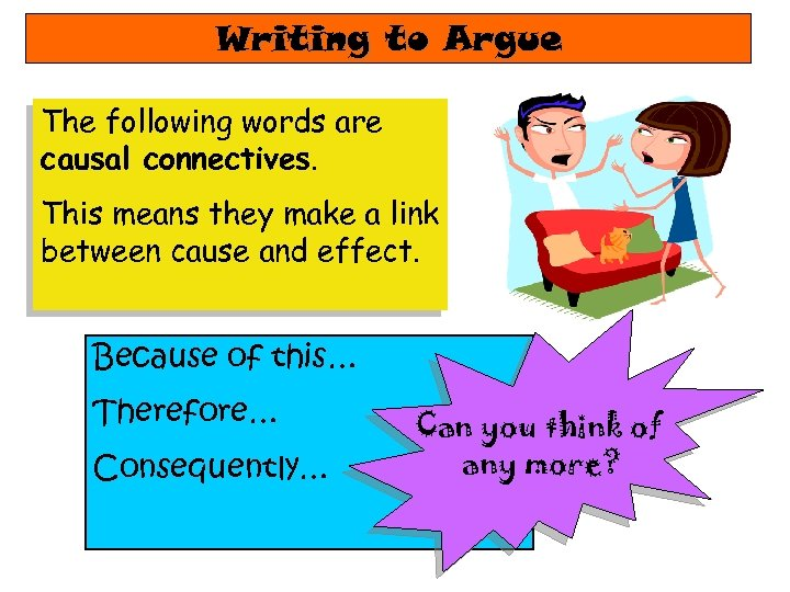 Writing to Argue The following words are causal connectives. This means they make a