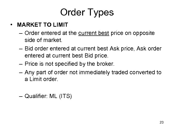 Order Types • MARKET TO LIMIT – Order entered at the current best price