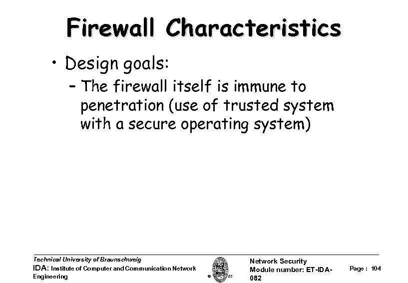 Firewall Characteristics • Design goals: – The firewall itself is immune to penetration (use