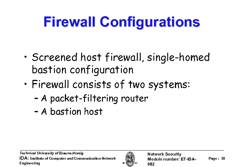 Firewall Configurations • Screened host firewall, single-homed bastion configuration • Firewall consists of two