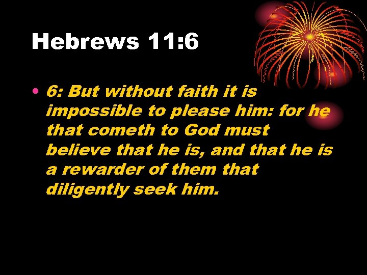 Hebrews 11: 6 • 6: But without faith it is impossible to please him: